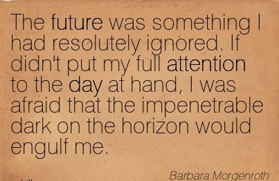 The Future Was Something I Had Resolutely Ignored. If Didn't Put My Full Attention To The Day At Hand, I Was Afraid That The Impenetrable Dark On The Horizon Would Engulf Me. - Barbara Morgenorth