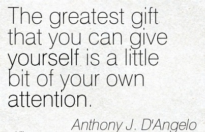 The Greatest Gift That You Can Give Yourself Is A Little Bit Of Your Own Attention. - Anthony J. D'Angelo