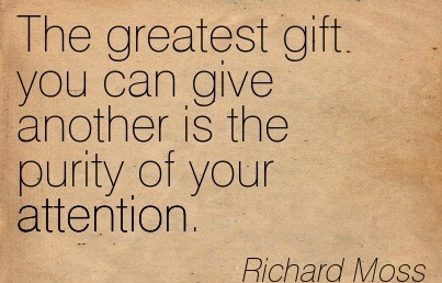 The Greatest Gift You Can Give Another Is The Purity Of Your Attention. - Richard Moss