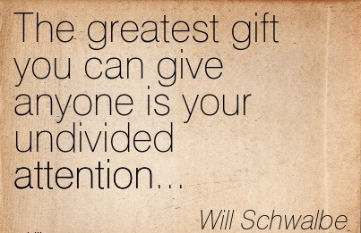 The Greatest Gift You Can Give Anyone Is Your Undivided Attention… - Will Schwalbe