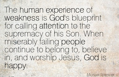 The Human Experience Of Weakness Is God's Blueprint For Calling Attention To The  Supremacy Of His Son… - Michael Spencer