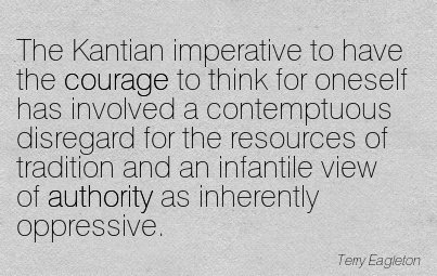 The Kantian Imperative To Have The Courage To Think For Oneself Has Involved A Contemptuous Disregard For The Resources Of Tradition And An Infantile View Of Authority As Inherently Oppressive. - Terry Eagleton