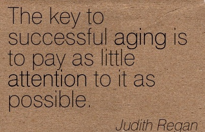 The Key To Successful Aging Is To Pay As Little Attention To It As Possible. - Judith Regan