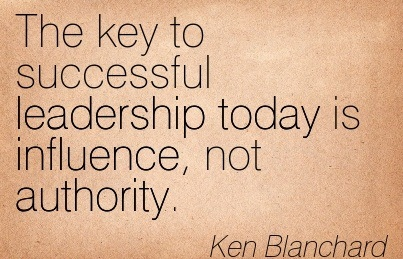 The Key To Successful Leadership Today Is Influence, Not Authority. - Ken Blanchard
