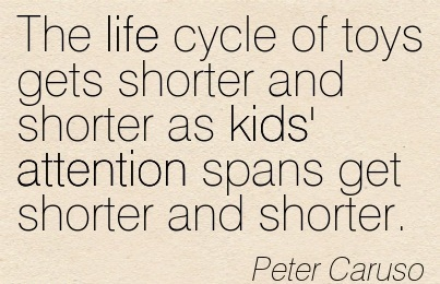 The Life Cycle Of Toys Gets Shorter And Shorter As Kids' Attention Spans Get Shorter And Shorter. - Peter Caruso