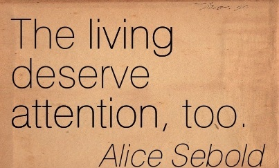 The Living Deserve Attention, Too. - Alice Sebold