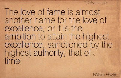 The Love Of Fame Is Almost Another Name For The Love Of Excellence; Or It Is The Ambition To Attain The Highest Excellence, Sanctioned By The Highest Authority, That Of Time. - William Hazlitt