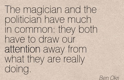 The Magician And The Politician Have Much In Common They Both Have To Draw Our Attention Away From What They Are Really Doing. - Ben Okri