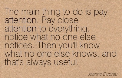 The Main Thing To Do Is Pay Attention. Pay Close Attention To Everything, Notice What No One Else Notices. Then You'll Know What No One Else Knows, And That's Always Useful. - Jeanne Duprau