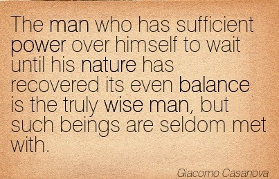 The Man Who Has Sufficient Power Over Himself To Wait Until His Nature Has Recovered Its Even Balance Is The Truly Wise Man, But Such Beings Are Seldom Met With. - Giacomo Casonova