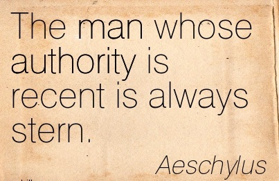 The Man Whose Authority Is Recent Is Always Stern. - Aeschylus