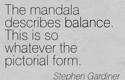 The Mandala Describes Balance. This Is So Whatever The Pictorial Form. - Stephen Gardiner