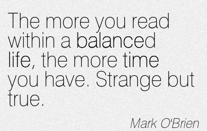 The More You Read Within A Balanced Life, The More Time You Have. Strange But True. - Mark O' Brien