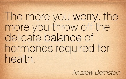 The More You Worry, The More You Throw Off The Delicate Balance Of Hormones Required For Health. - Andrew Bernstein