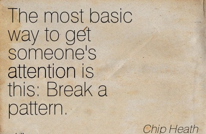 The Most Basic Way To Get Someone's Attention Is A This, Break A Pattern. - Chip Heath