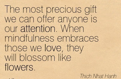 The Most Precious Gift We Can Offer Anyone Is Our Attention. When Mindfulness Embraces Those We Love, They Will Blossom Like Flowers. - Thich Nhat Hanh