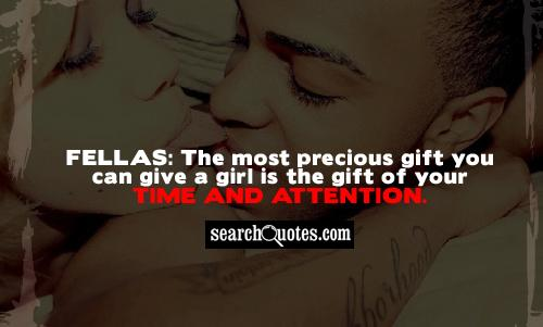 The Most Precious Gift You Can Give A Girl Is The Gift Of Your Time And Attention.