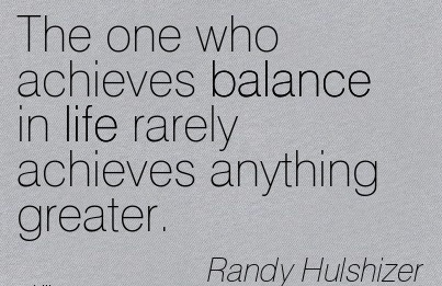 The One Who Achieves Balance In Life Rarely Achieves Anything Greater. - Randy Hulshizer