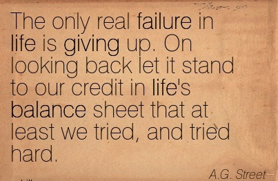 The Only Real Failure In Life Is Giving Up. On Looking Back Let It Stand To Our Credit In Life's Balance Sheet That At Least We Tried, And Tried Hard. - A.G. Street