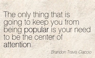 The Only Thing That Is Going To Keep You From Being Popular Is Your Need To Be The Center Of Attention. - Brandon Travis Ciaccio
