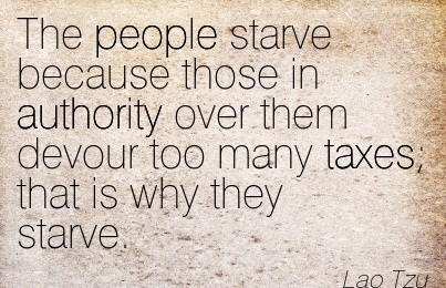 The People Starve Because Those In Authority Over Them Devour Too Many Taxes, That Is Why They Starve. - Lao Tzu