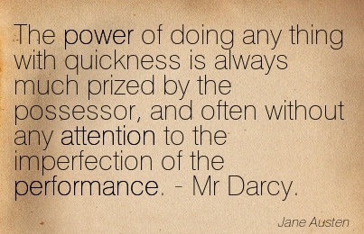 The Power Of Doing Any Thing With Quickness Is Always Much Prized By The Possessor, And Often Without Any Attention To The Imperfection Of The Performance. - Mr Darcy. - Jane Austen