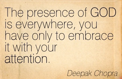 The Presence Of GOD Is Everywhere, You Have Only To Embrace It With Your Attention. - Deepak Chopra