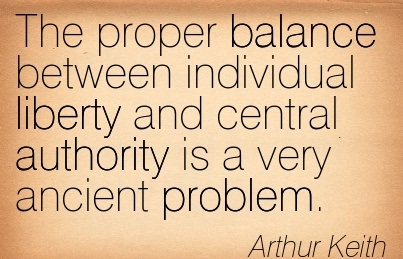 The Proper Balance Between Individual Liberty And Central Authority Is A Very Ancient Problem. - Arthur Keith