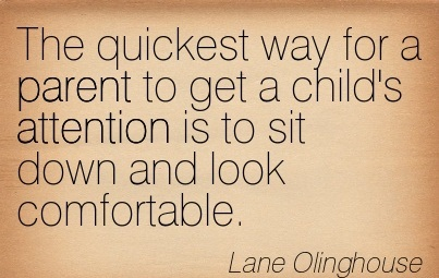 The Quickest Way For A Parent To Get A Child's Attention Is To Sit Down And Look Comfortable. - Lane Olinghouse