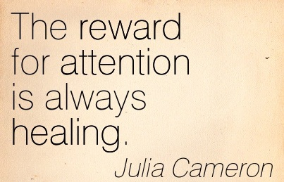 The Reward For Attention Is Always Healing. - Julia Cameron