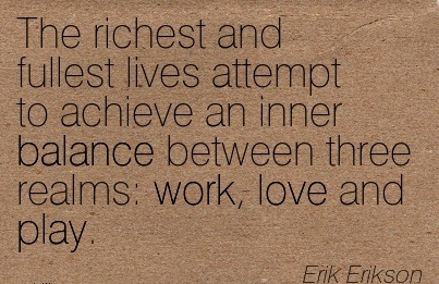 The Richest And Fullest Lives Attempt To Achieve An Inner Balance Between Three Realms Work, Love And Play. - Erik Erikson
