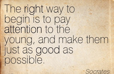 The Right Way To Begin Is To Pay Attention To The Young, And Make Them Just As Good As Possible. - Socrates