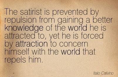 The Satirist Is Prevented By Repulsion From Gaining A Better Knowledge Of The World He Is Attracted To, Yet He Is Forced By Attraction To Concern Himself With The World That Repels Him. - Italo Calvino