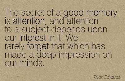 The Secret Of A Good Memory Is Attention, And Attention To A Subject Depends Upon Our Interest In It. We Rarely Forget That Which Has Made A Deep Impression On Our Minds. - Tryon Edwards