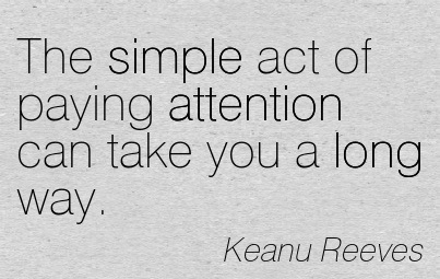 The Simple Act Of Paying Attention Can Take You A Long Way. - Keanu Reeves