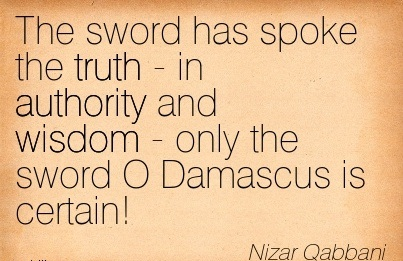 The Sword Has Spoke The Truth - In Authority And Wisdom - Only The Sword O Damascus Is Certain! - Nizar Qabbani