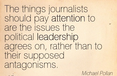The Things Journalists Should Pay Attention To Are The Issues The Political Leadership Agrees On, Rather Than To Their Supposed Antagonisms. - Michael Pollan
