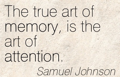 The True Art Of Memory, Is The Art Of Attention. - Samuel Johnson