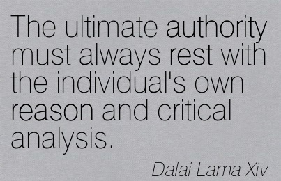 The Ultimate Authority Must Always Rest With The Individual's Own Reason And Critical Analysis. - Dalai Lama