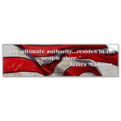 """ The Ultimate Authority Resides In The People Alone "" - James Madison"