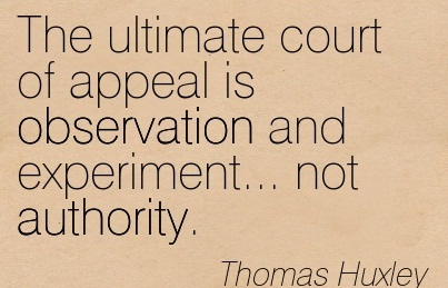 The Ultimate Court Of Appeal Is Observation And Experiment… Not Authority. - Thomas Huxley
