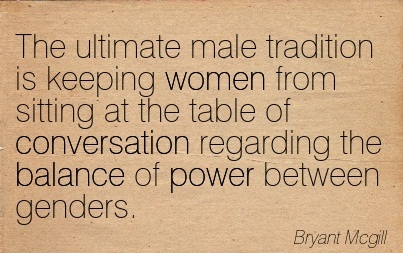 The Ultimate Male Tradition Is Keeping Women From Sitting At The Table Of Conversation Regarding The Balance Of Power Between Genders. - Bryant Mcgill