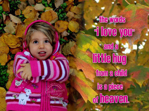 "The Words "" I Love You"" And A Little Hug From A Child Is A Piece Of Heaven."