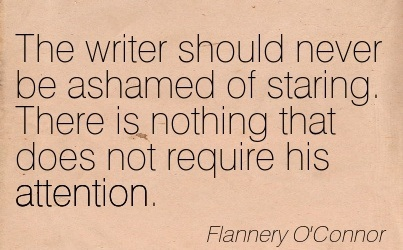 The Writer Should Never Be Ashamed Of Staring. There Is Nothing That Does Not Require His Attention. - Flannery O'Connor