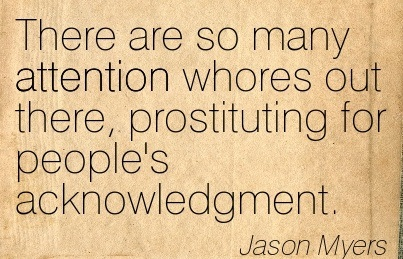 There Are So Many Attention Whores Out There, Prostituting For People's Acknowledgment. - Jason Myers