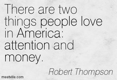 There Are Two Things People Love In America  Attention And Money. - Robert Thompson