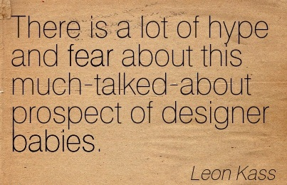 There Is A Lot Of Hype And Fear About This Much-Talked-About Prospect Of Designer Babies. - Leon Kass