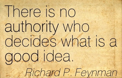 There Is No Authority Who Decided What Is A Good Idea. - Richard P. Feynman