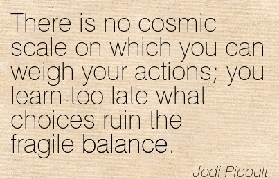 There Is No Cosmic Scale On Which You Can Weigh Your Actions You Learn Too Late What Choices Ruin The Fragile Balance. - Jodi Picoult