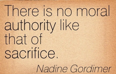 There Is No Moral Authority Like That Of Sacrifice. - Nadine Gordimer